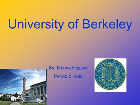 University of Berkeley By: Marwa Hassan Period 5: Avid.
