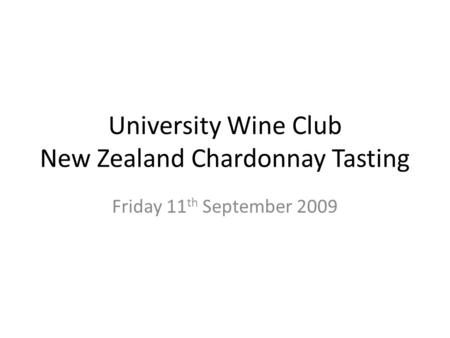 University Wine Club New Zealand Chardonnay Tasting Friday 11 th September 2009.