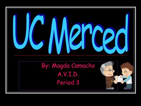 By: Magda Camacho A.V.I.D. Period 3. Information Name of school- University of California Merced Demographics- 0% Part-time students 53% Women 47% Men.