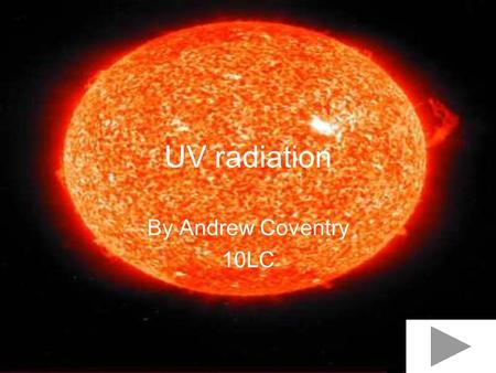 UV radiation By Andrew Coventry 10LC.