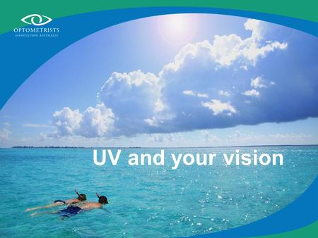 UV and your vision. What is UV? Ultra Violet radiation is a component of solar energy Most solar UV radiation is absorbed by the ozone layer More than.