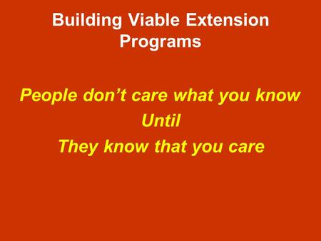 Building Viable Extension Programs People dont care what you know Until They know that you care.