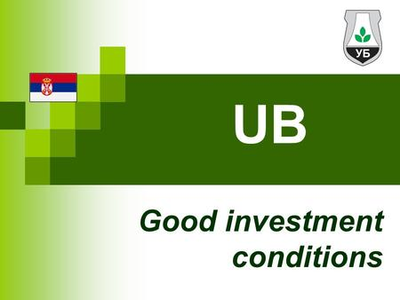 UB Good investment conditions. The Municipality of Ub Western Serbia area of 456.7 km2 close proximity of Belgrade Around 34,000 inhabitants (2002 census)