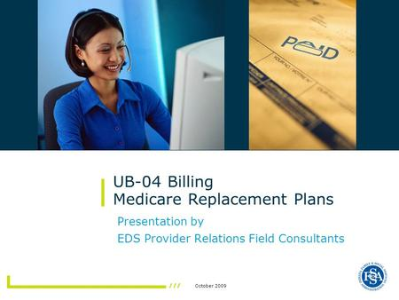 October 2009 Presentation by EDS Provider Relations Field Consultants UB-04 Billing Medicare Replacement Plans.
