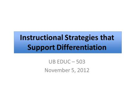 UB EDUC – 503 November 5, 2012 Instructional Strategies that Support Differentiation.