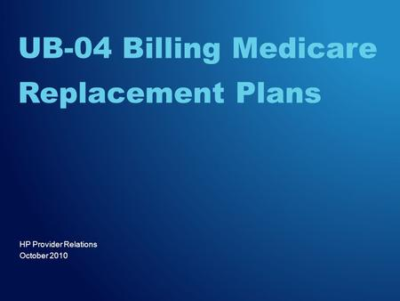 HP Provider Relations October 2010 UB-04 Billing Medicare Replacement Plans.