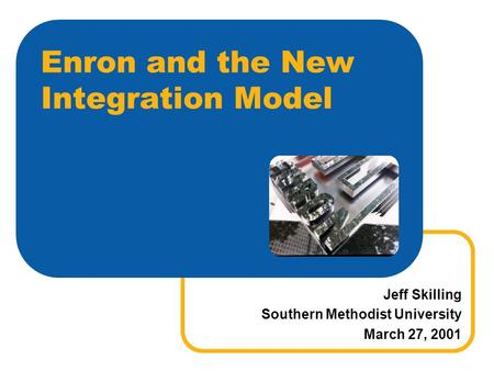 Enron and the New Integration Model Jeff Skilling Southern Methodist University March 27, 2001.