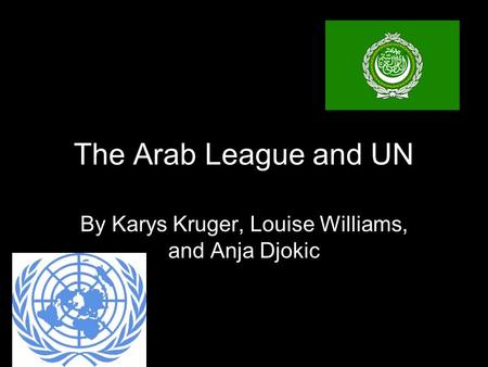The Arab League and UN By Karys Kruger, Louise Williams, and Anja Djokic.