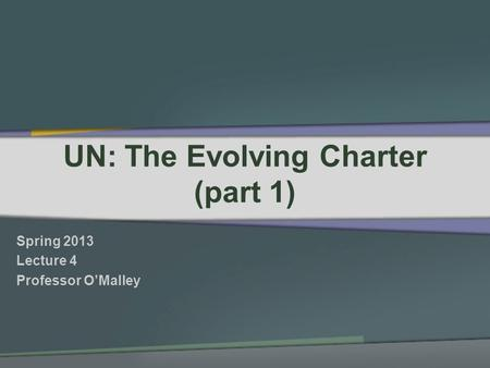 UN: The Evolving Charter (part 1) Spring 2013 Lecture 4 Professor OMalley.