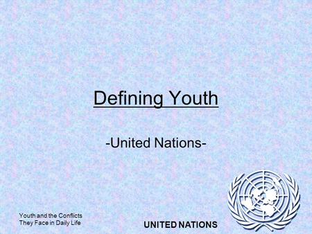 Youth and the Conflicts They Face in Daily Life UNITED NATIONS Defining Youth -United Nations-