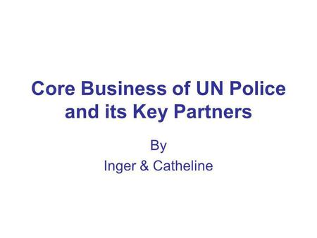 Core Business of UN Police and its Key Partners By Inger & Catheline.