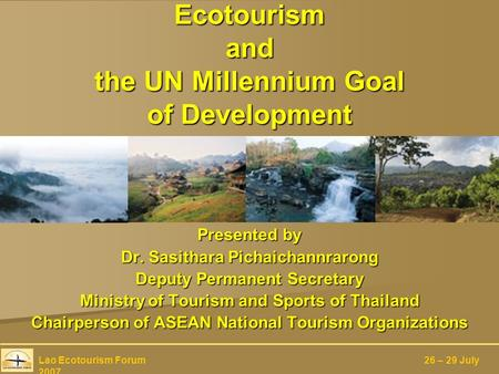 Ecotourism and the UN Millennium Goal of Development Presented by Dr. Sasithara Pichaichannrarong Deputy Permanent Secretary Ministry of Tourism and Sports.