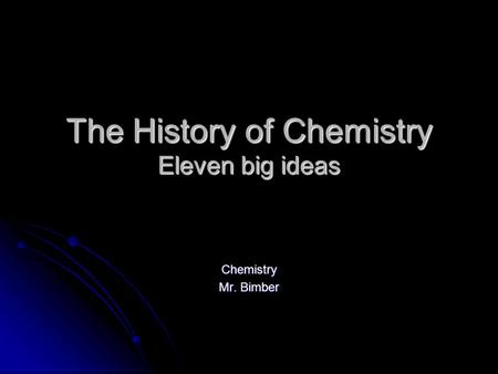 The <strong>History</strong> <strong>of</strong> Chemistry Eleven big ideas Chemistry Mr. Bimber.