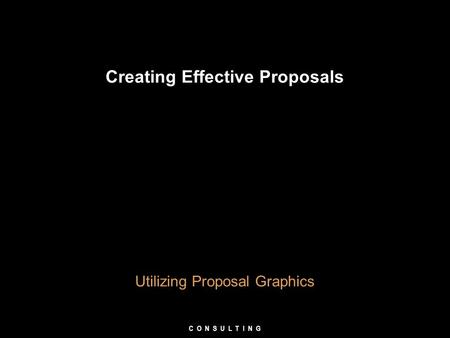 Creating Effective Proposals Utilizing Proposal Graphics C O N S U L T I N G.