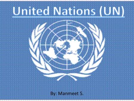 By: Manmeet S.. What is the United Nations? History Currently How to Improve Facts Did You Know? Sources.