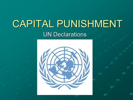 CAPITAL PUNISHMENT UN Declarations. What is the UN? The United Nations (UN) is an international organization whose stated aims are facilitating cooperation.