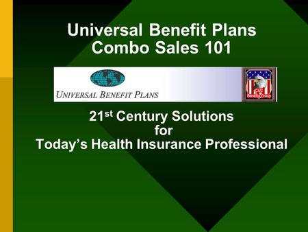 Universal Benefit Plans Combo Sales 101 21st Century Solutions for Today's Health Insurance Professional.