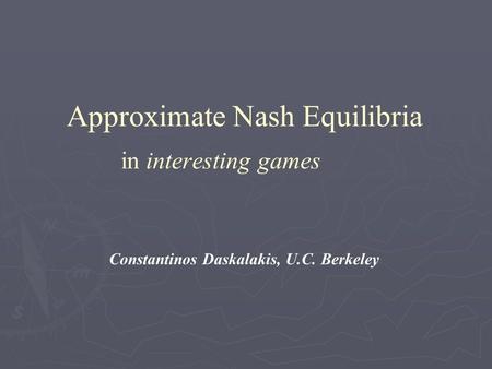 Approximate Nash Equilibria in interesting games Constantinos Daskalakis, U.C. Berkeley.