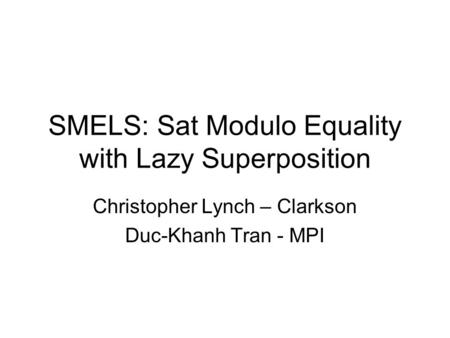 SMELS: Sat Modulo Equality with Lazy Superposition Christopher Lynch – Clarkson Duc-Khanh Tran - MPI.