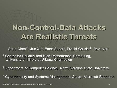 USENIX Security Symposium, Baltimore, MD, 2005 1 Non-Control-Data Attacks Are Realistic Threats Shuo Chen *, Jun Xu, Emre Sezer, Prachi Gauriar, Ravi Iyer.