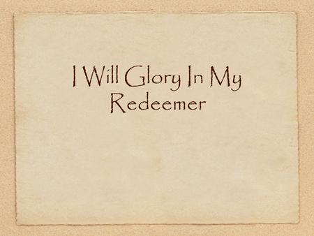 I Will Glory In My Redeemer. I will glory in my Redeemer Whose priceless blood has ransomed me Mine was the sin that drove the bitter nails And hung Him.