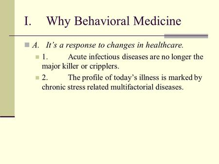 I.Why Behavioral Medicine A.Its a response to changes in healthcare. 1.Acute infectious diseases are no longer the major killer or cripplers. 2.The profile.