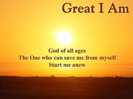 God of all ages The One who can save me from myself Start me anew.