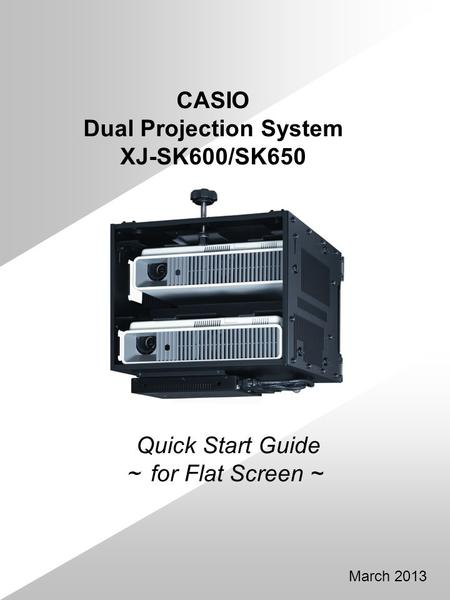 Quick Start Guide for Flat Screen ~ March 2013 CASIO Dual Projection System XJ-SK600/SK650.