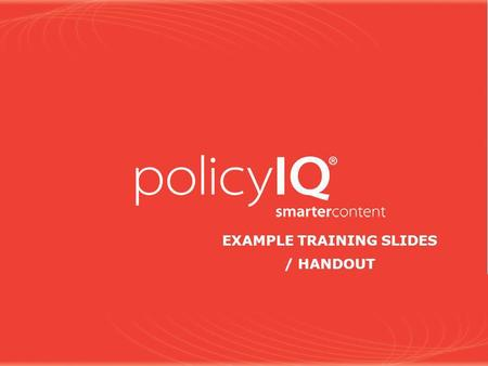 EXAMPLE TRAINING SLIDES / HANDOUT. 2 Note to policyIQ Trainer Dear policyIQ Trainer: There are a number of slides included in this presentation that you.