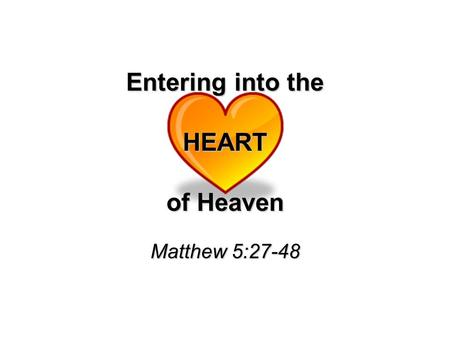 Entering into the HEART of Heaven Matthew 5:27-48.
