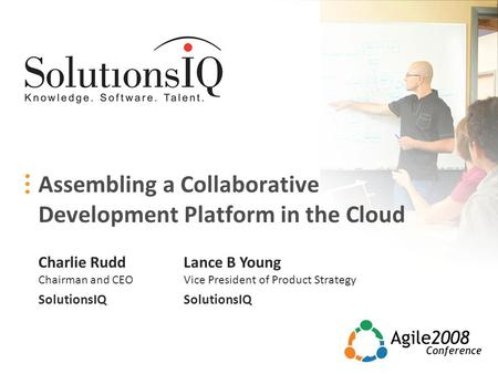 Assembling a Collaborative Development Platform in the Cloud Charlie Rudd Chairman and CEO SolutionsIQ Lance B Young Vice President of Product Strategy.