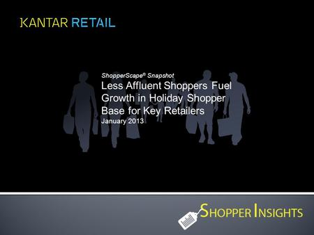 ShopperScape ® Snapshot Less Affluent Shoppers Fuel Growth in Holiday Shopper Base for Key Retailers January 2013.