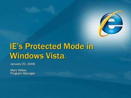 IEs Protected Mode in Windows Vista TM January 20, 2006 Marc Silbey Program Manager.