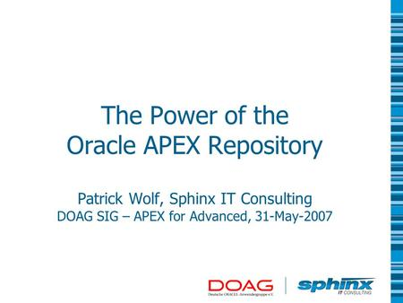 The Power of the Oracle APEX Repository Patrick Wolf, Sphinx IT Consulting DOAG SIG – APEX for Advanced, 31-May-2007.