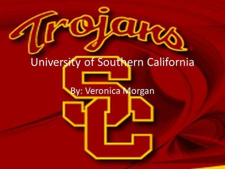 University of Southern California By: Veronica Morgan.