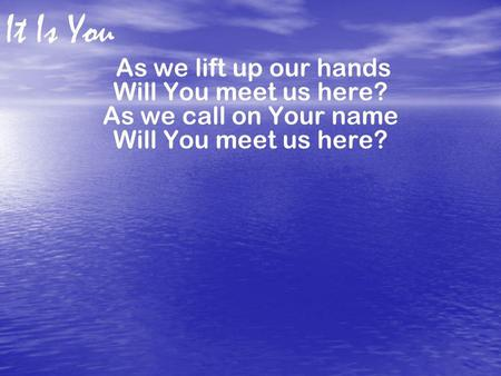 As we lift up our hands Will You meet us here? As we call on Your name