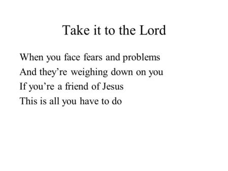 Take it to the Lord When you face fears and problems And theyre weighing down on you If youre a friend of Jesus This is all you have to do.