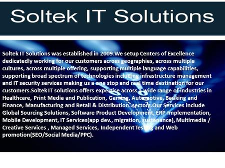 Soltek IT Solutions was established in 2009.We setup Centers of Excellence dedicatedly working for our customers across geographies, across multiple cultures,