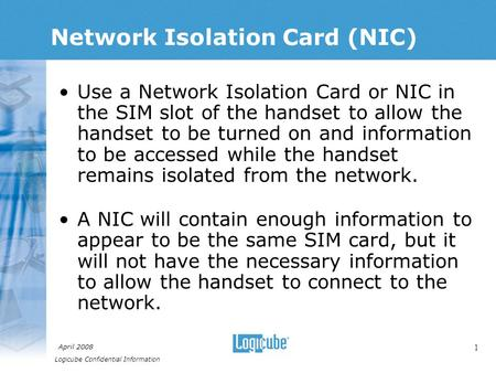 Logicube Confidential Information April 2008 1 Network Isolation Card (NIC) Use a Network Isolation Card or NIC in the SIM slot of the handset to allow.
