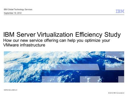 © 2012 IBM Corporation IBM Server Virtualization Efficiency Study How our new service offering can help you optimize your VMware infrastructure IBM Global.