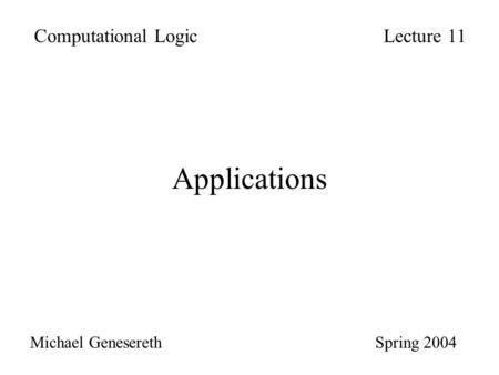 Applications Computational LogicLecture 11 Michael Genesereth Spring 2004.