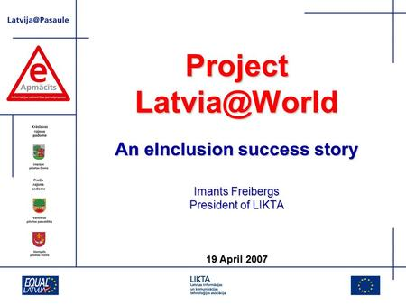 Project An eInclusion success story Imants Freibergs President of LIKTA 19 April 2007.