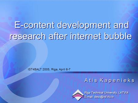 6.04.2005 E-content development and research after internet bubble1 A t i s K a p e n i e k s Riga Technical University, LATVIA