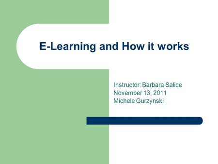 E-Learning and How it works Instructor: Barbara Salice November 13, 2011 Michele Gurzynski.