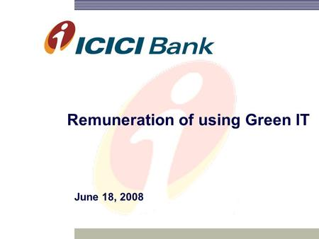 Remuneration of using Green IT June 18, 2008. 2 Agenda Approaches to green computing Drivers for adopting green technologies Progress so ICICI Financial.