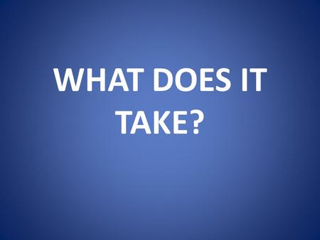 WHAT DOES IT TAKE?.