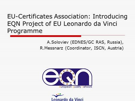 EU-Certificates Association: Introducing EQN Project of EU Leonardo da Vinci Programme A.Soloviev (EDNES/GC RAS, Russia), R.Messnarz (Coordinator, ISCN,