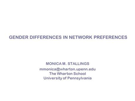 GENDER DIFFERENCES IN NETWORK PREFERENCES MONICA M. STALLINGS The Wharton School University of Pennsylvania.