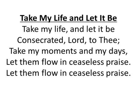 Take My Life and Let It Be Take my life, and let it be Consecrated, Lord, to Thee; Take my moments and my days, Let them flow in ceaseless praise. Let.