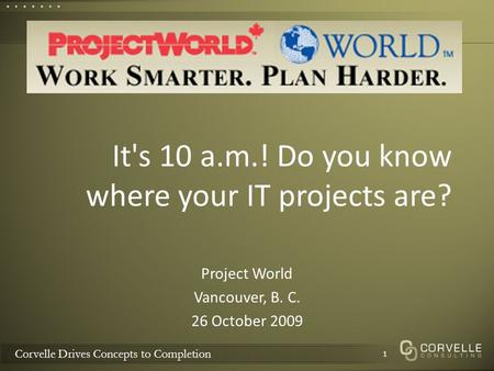 Corvelle Drives Concepts to Completion It's 10 a.m.! Do you know where your IT projects are? Project World Vancouver, B. C. 26 October 2009 1.